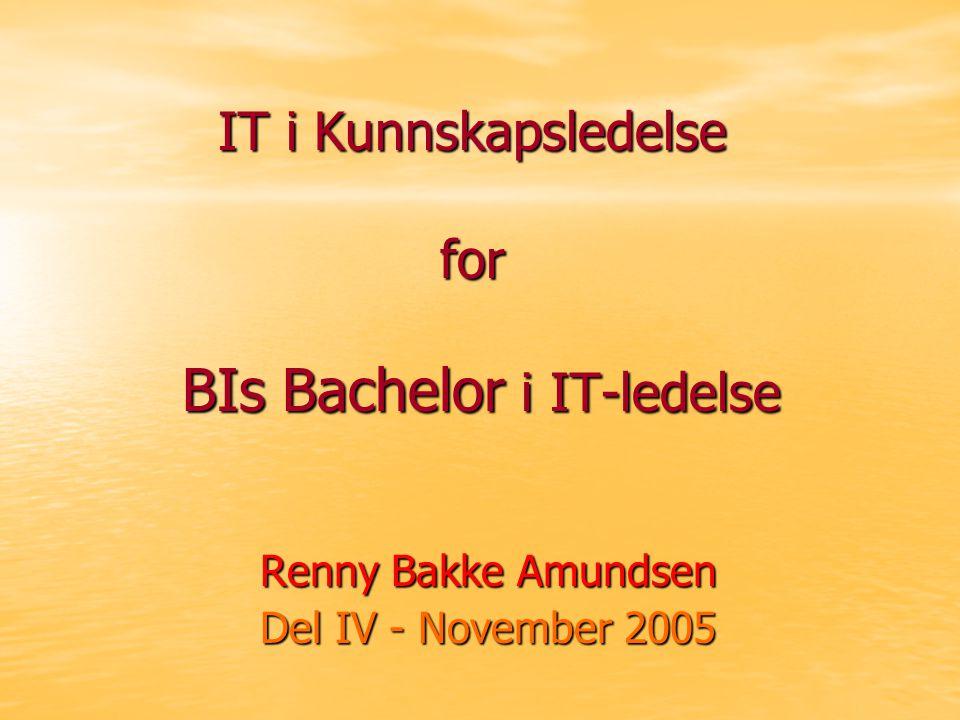 IT i Kunnskapsledelse for BIs Bachelor i IT-ledelse Renny Bakke Amundsen Del IV - November 2005
