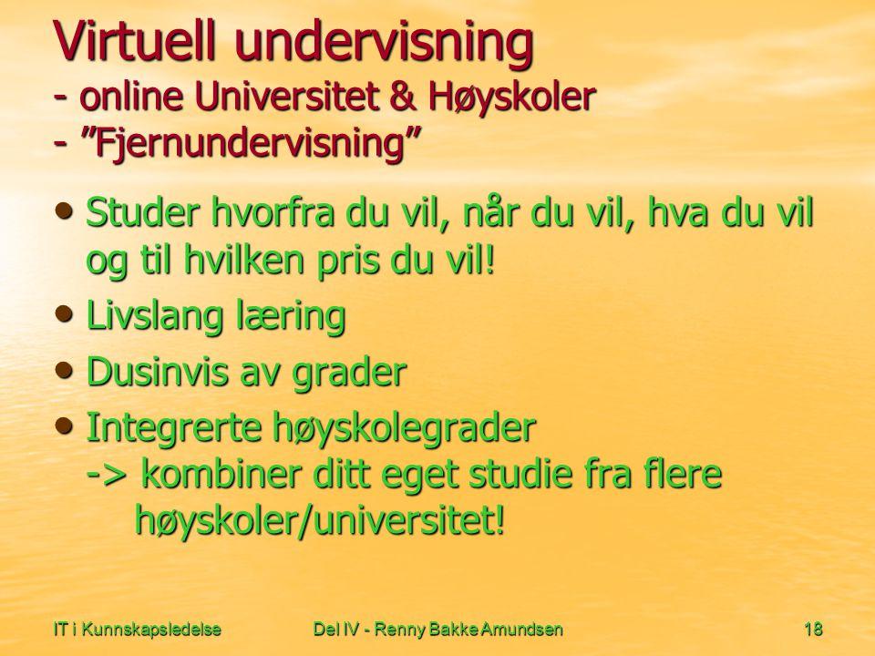 IT i KunnskapsledelseDel IV - Renny Bakke Amundsen18 Virtuell undervisning - online Universitet & Høyskoler - Fjernundervisning Studer hvorfra du vil, når du vil, hva du vil og til hvilken pris du vil.