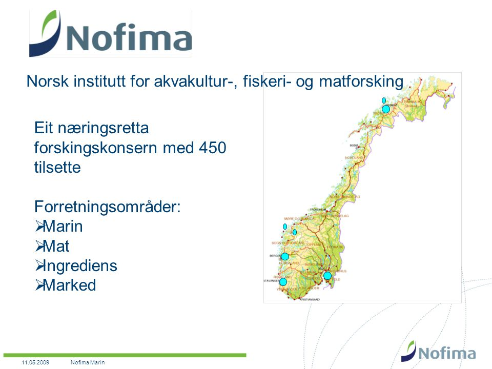 11.05.2009Nofima Marin Eit næringsretta forskingskonsern med 450 tilsette Forretningsområder:  Marin  Mat  Ingrediens  Marked Norsk institutt for akvakultur-, fiskeri- og matforsking