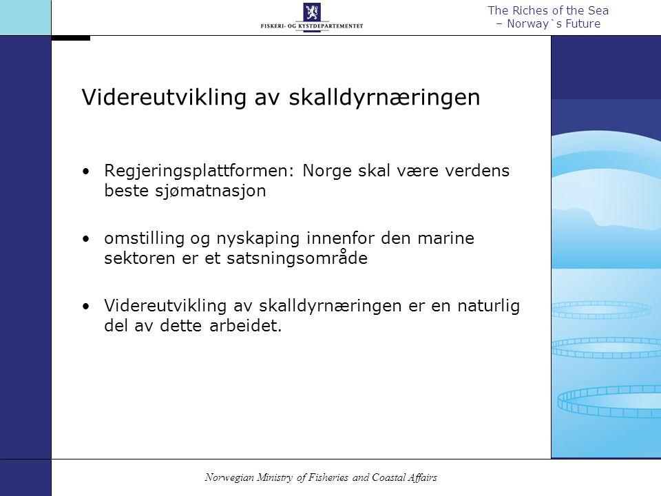 Norwegian Ministry of Fisheries and Coastal Affairs The Riches of the Sea – Norway`s Future Videreutvikling av skalldyrnæringen Regjeringsplattformen: Norge skal være verdens beste sjømatnasjon omstilling og nyskaping innenfor den marine sektoren er et satsningsområde Videreutvikling av skalldyrnæringen er en naturlig del av dette arbeidet.