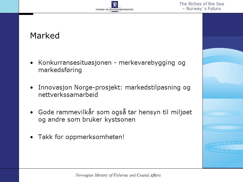 Norwegian Ministry of Fisheries and Coastal Affairs The Riches of the Sea – Norway`s Future Marked Konkurransesituasjonen - merkevarebygging og markedsføring Innovasjon Norge-prosjekt: markedstilpasning og nettverkssamarbeid Gode rammevilkår som også tar hensyn til miljøet og andre som bruker kystsonen Takk for oppmerksomheten!