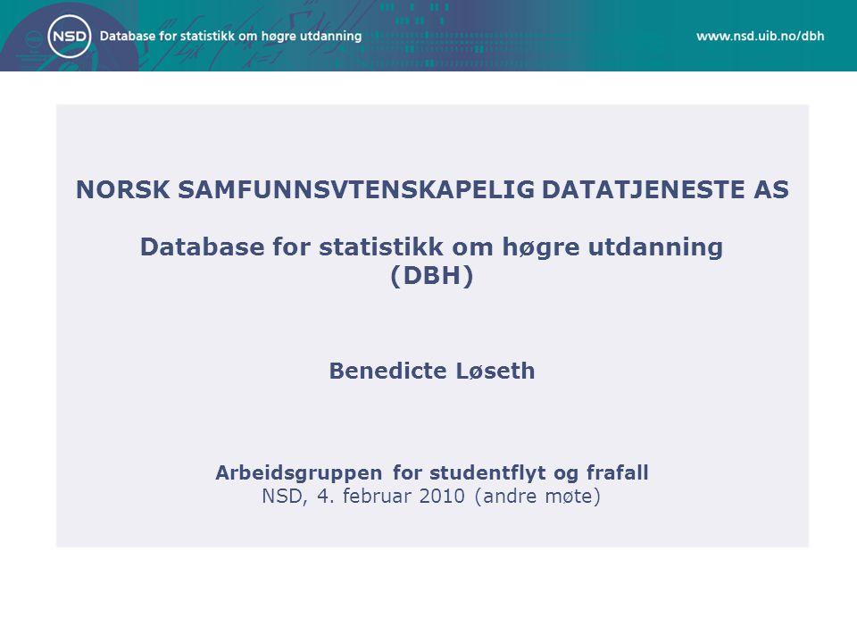 NORSK SAMFUNNSVTENSKAPELIG DATATJENESTE AS Database for statistikk om høgre utdanning (DBH) Benedicte Løseth Arbeidsgruppen for studentflyt og frafall NSD, 4.