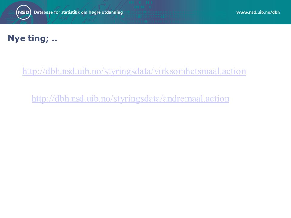 http://dbh.nsd.uib.no/styringsdata/virksomhetsmaal.action http://dbh.nsd.uib.no/styringsdata/andremaal.action Nye ting;..