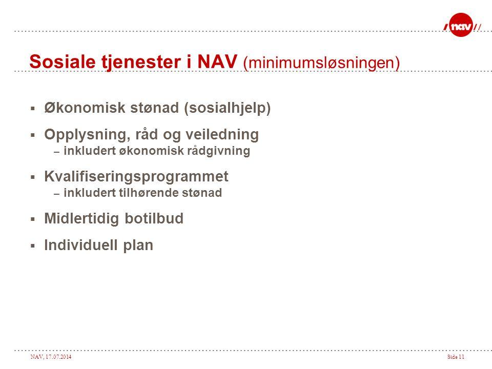 NAV, 17.07.2014Side 11 Sosiale tjenester i NAV (minimumsløsningen)  Økonomisk stønad (sosialhjelp)  Opplysning, råd og veiledning – inkludert økonom