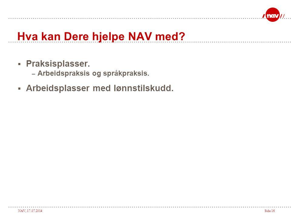 NAV, 17.07.2014Side 16 Hva kan Dere hjelpe NAV med?  Praksisplasser. – Arbeidspraksis og språkpraksis.  Arbeidsplasser med lønnstilskudd.