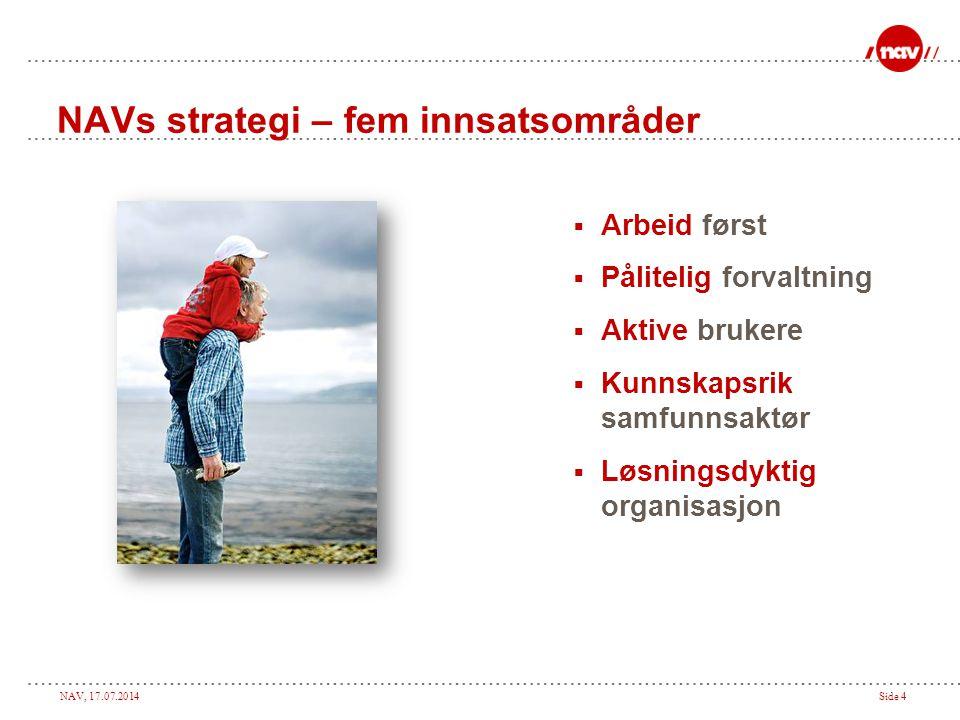 NAV, 17.07.2014Side 4 NAVs strategi – fem innsatsområder  Arbeid først  Pålitelig forvaltning  Aktive brukere  Kunnskapsrik samfunnsaktør  Løsnin