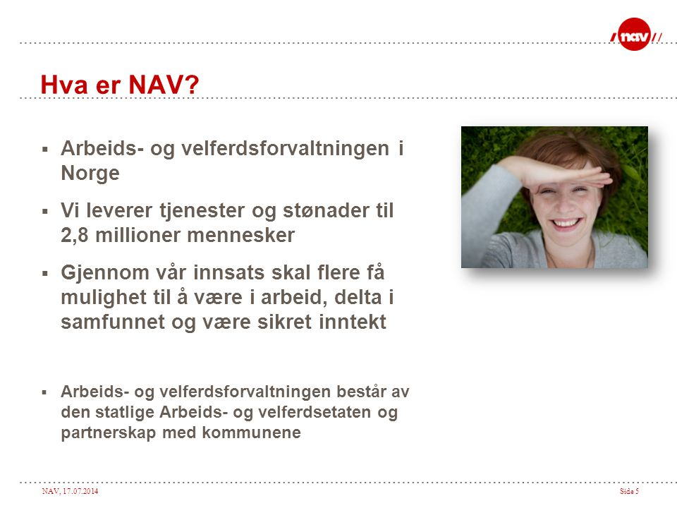NAV, 17.07.2014Side 5 Hva er NAV?  Arbeids- og velferdsforvaltningen i Norge  Vi leverer tjenester og stønader til 2,8 millioner mennesker  Gjennom