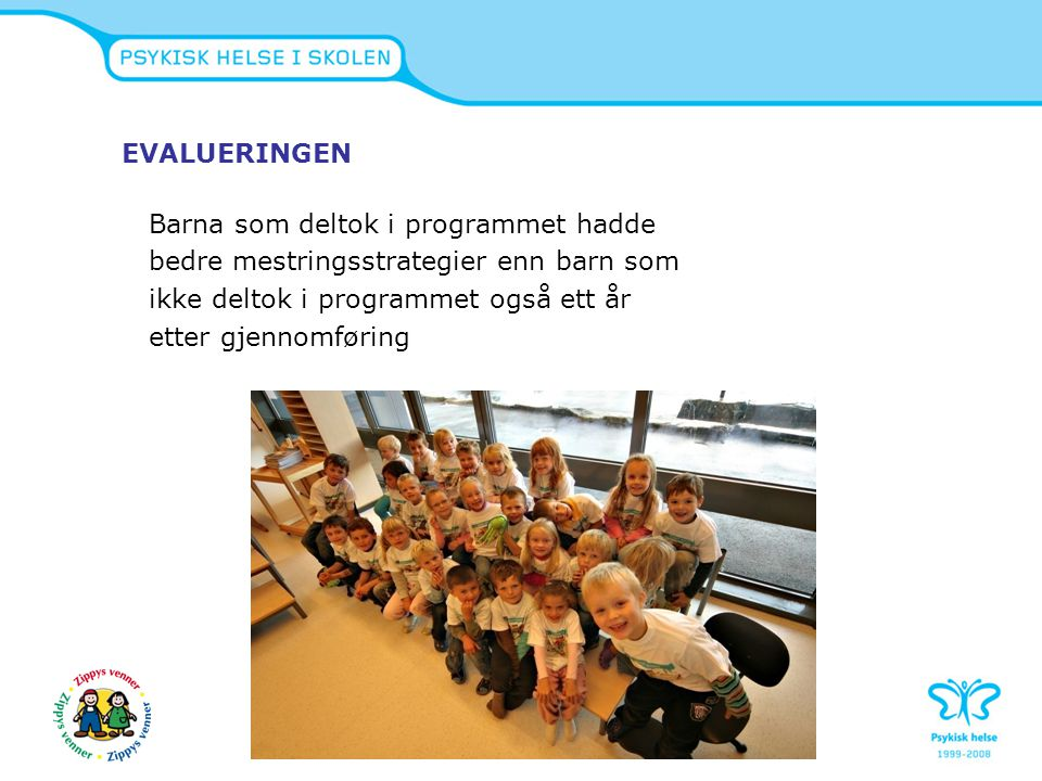 Norsk evaluering av Zippys venner R-bup øst-sør v/Mette Ystgaard og Solveig Holen  Oppstart skoleåret 2007/2008  1400 elever  Skoler i Trondheim, Bodø og Østfold  Resultater vil foreligge i 2010