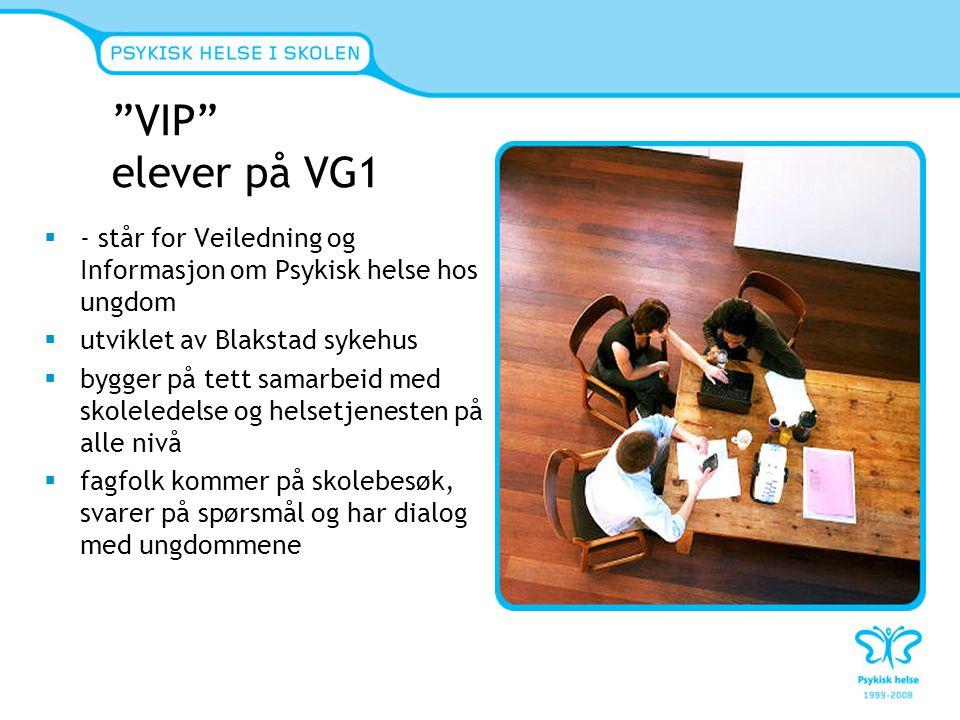 VIP elever på VG1  - står for Veiledning og Informasjon om Psykisk helse hos ungdom  utviklet av Blakstad sykehus  bygger på tett samarbeid med skoleledelse og helsetjenesten på alle nivå  fagfolk kommer på skolebesøk, svarer på spørsmål og har dialog med ungdommene