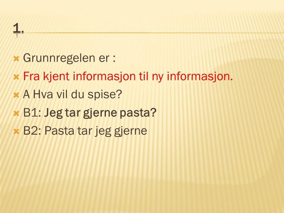  Grunnregelen er :  Fra kjent informasjon til ny informasjon.  A Hva vil du spise?  B1: Jeg tar gjerne pasta?  B2: Pasta tar jeg gjerne