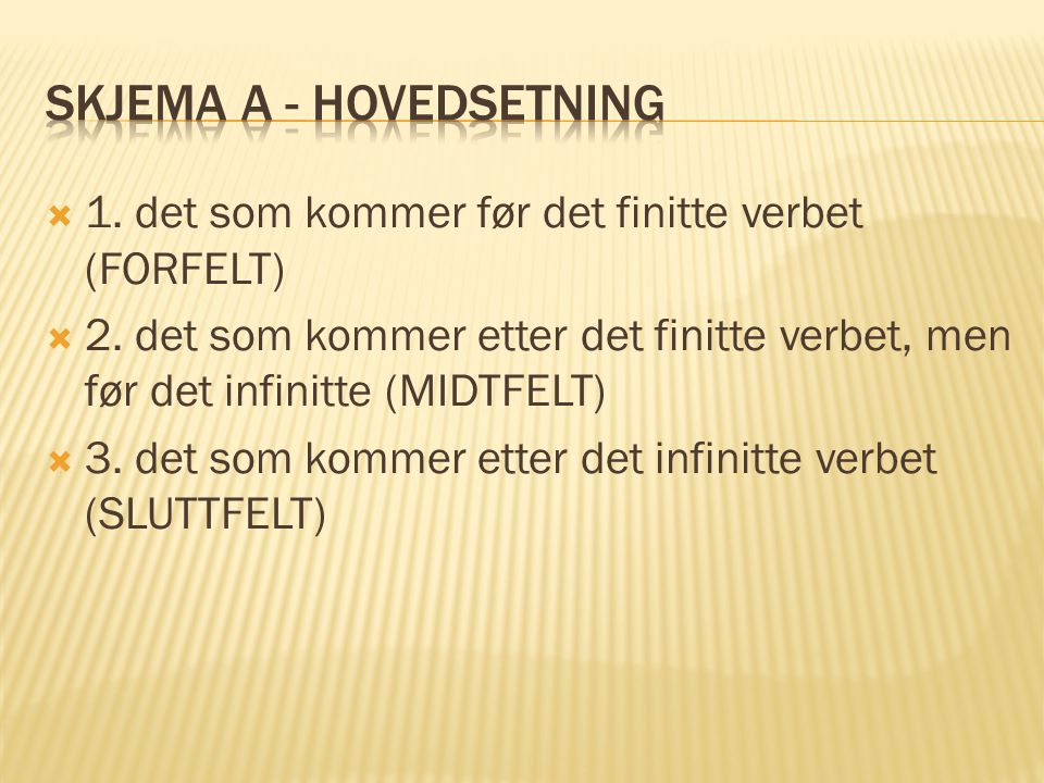  1. det som kommer før det finitte verbet (FORFELT)  2. det som kommer etter det finitte verbet, men før det infinitte (MIDTFELT)  3. det som komme