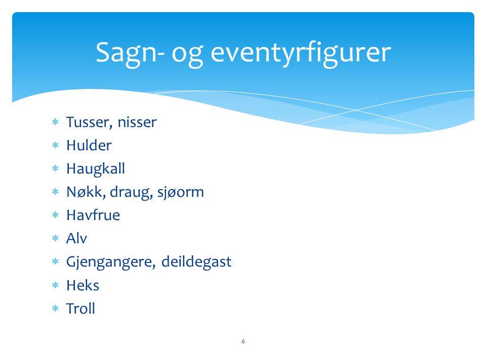  Tusser, nisser  Hulder  Haugkall  Nøkk, draug, sjøorm  Havfrue  Alv  Gjengangere, deildegast  Heks  Troll Sagn- og eventyrfigurer 6