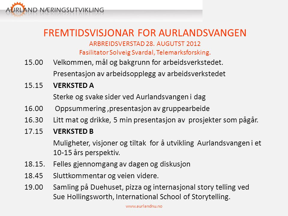 FREMTIDSVISJONAR FOR AURLANDSVANGEN ARBREIDSVERSTAD 28. AUGUTST 2012 Fasilitator Solveig Svardal, Telemarksforsking. 15.00Velkommen, mål og bakgrunn f