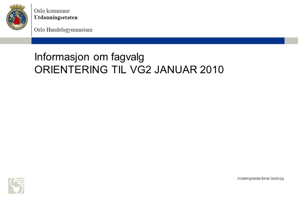 Oslo kommune Utdanningsetaten Oslo Handelsgymnasium Avdelingsleder Einar Guldvog Informasjon om fagvalg ORIENTERING TIL VG2 JANUAR 2010