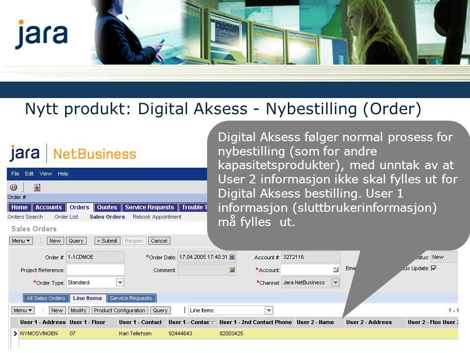 Nytt produkt: Digital Aksess - Nybestilling (Order) Digital Aksess følger normal prosess for nybestilling (som for andre kapasitetsprodukter), med unntak av at User 2 informasjon ikke skal fylles ut for Digital Aksess bestilling.