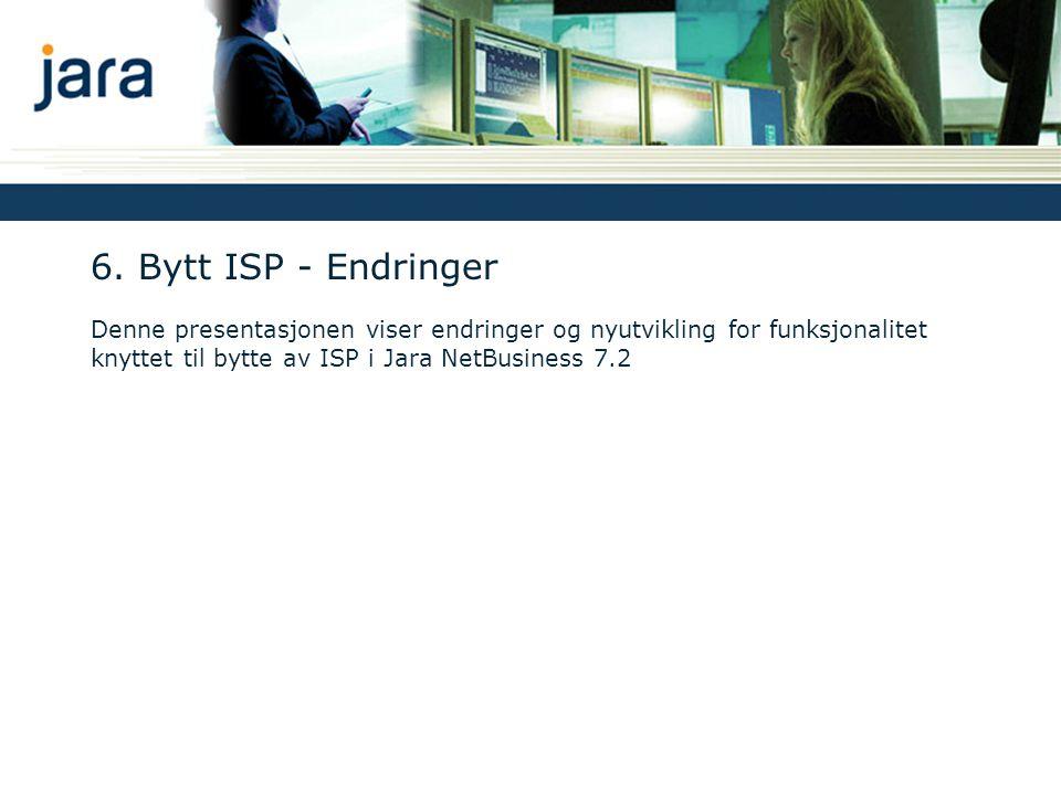 6. Bytt ISP - Endringer Denne presentasjonen viser endringer og nyutvikling for funksjonalitet knyttet til bytte av ISP i Jara NetBusiness 7.2