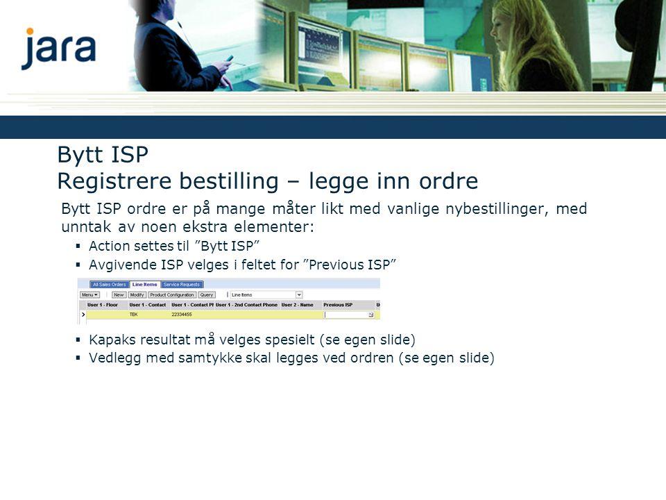 Bytt ISP Registrere bestilling – legge inn ordre Bytt ISP ordre er på mange måter likt med vanlige nybestillinger, med unntak av noen ekstra elementer:  Action settes til Bytt ISP  Avgivende ISP velges i feltet for Previous ISP  Kapaks resultat må velges spesielt (se egen slide)  Vedlegg med samtykke skal legges ved ordren (se egen slide)