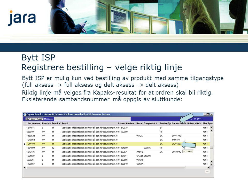 Bytt ISP Registrere bestilling – velge riktig linje Bytt ISP er mulig kun ved bestilling av produkt med samme tilgangstype (full aksess -> full aksess og delt aksess -> delt aksess) Riktig linje må velges fra Kapaks-resultat for at ordren skal bli riktig.