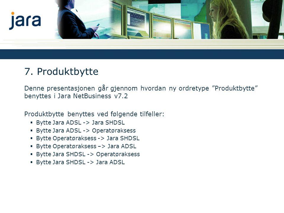 """7. Produktbytte Denne presentasjonen går gjennom hvordan ny ordretype """"Produktbytte"""" benyttes i Jara NetBusiness v7.2 Produktbytte benyttes ved følgen"""