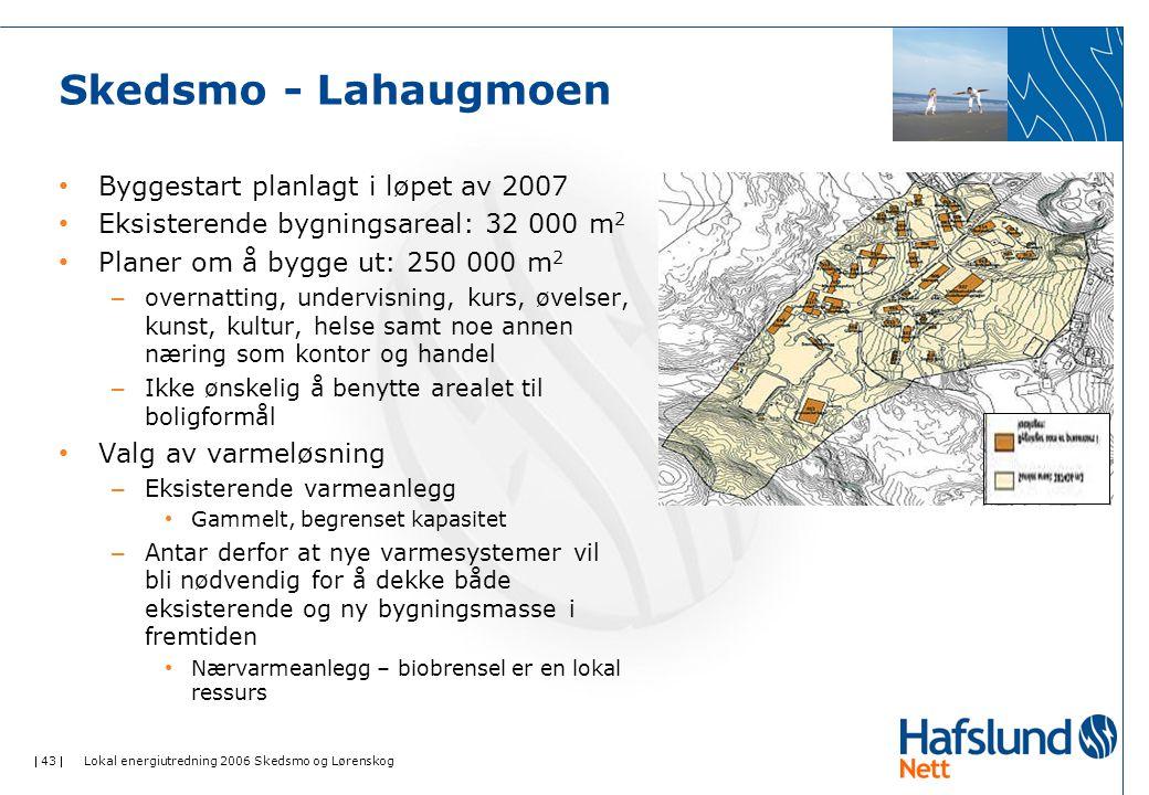  43  Lokal energiutredning 2006 Skedsmo og Lørenskog Skedsmo - Lahaugmoen Byggestart planlagt i løpet av 2007 Eksisterende bygningsareal: 32 000 m 2