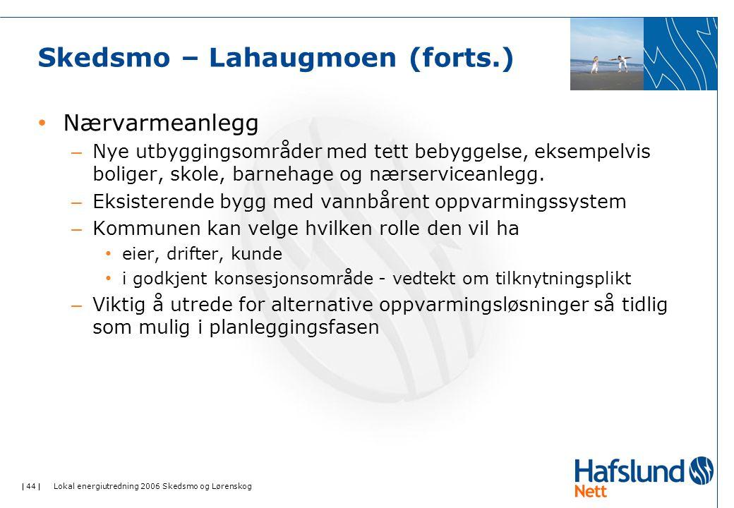  44  Lokal energiutredning 2006 Skedsmo og Lørenskog Skedsmo – Lahaugmoen (forts.) Nærvarmeanlegg – Nye utbyggingsområder med tett bebyggelse, eksempelvis boliger, skole, barnehage og nærserviceanlegg.