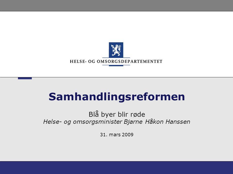 Samhandlingsreformen Blå byer blir røde Helse- og omsorgsminister Bjarne Håkon Hanssen 31. mars 2009