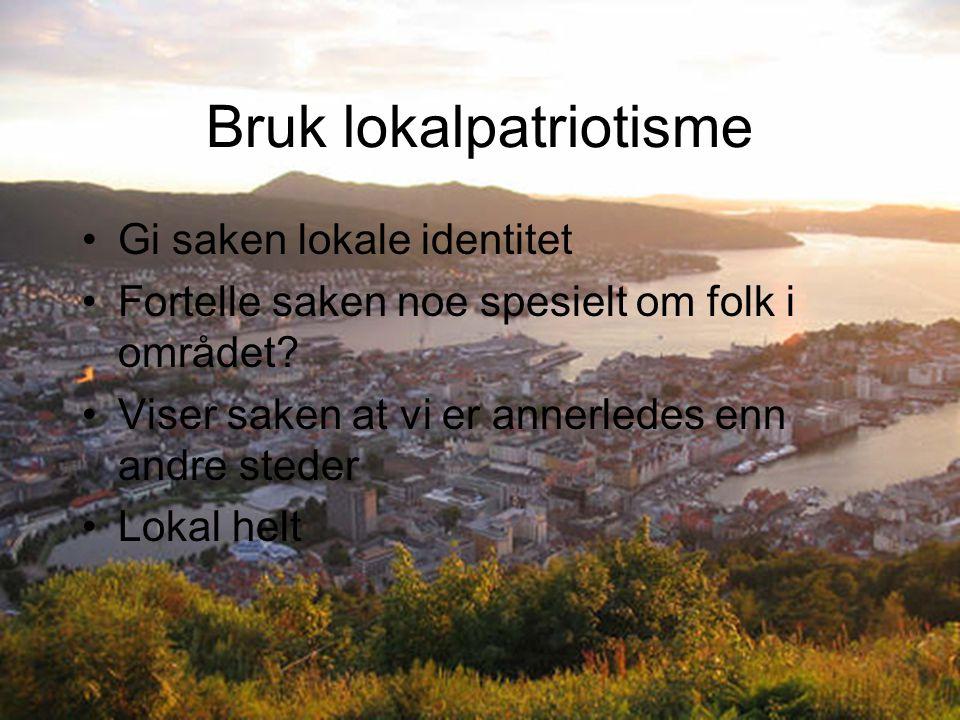 Bruk lokalpatriotisme Gi saken lokale identitet Fortelle saken noe spesielt om folk i området? Viser saken at vi er annerledes enn andre steder Lokal