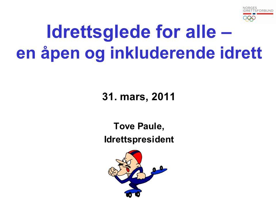 Idrettsglede for alle – en åpen og inkluderende idrett 31. mars, 2011 Tove Paule, Idrettspresident