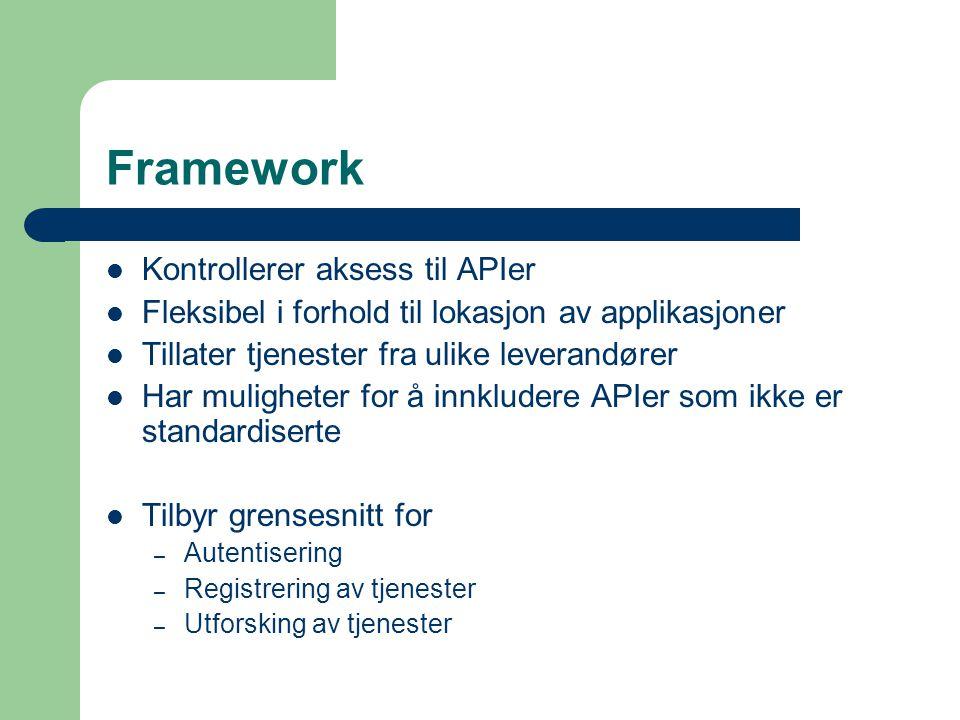 Framework Kontrollerer aksess til APIer Fleksibel i forhold til lokasjon av applikasjoner Tillater tjenester fra ulike leverandører Har muligheter for å innkludere APIer som ikke er standardiserte Tilbyr grensesnitt for – Autentisering – Registrering av tjenester – Utforsking av tjenester