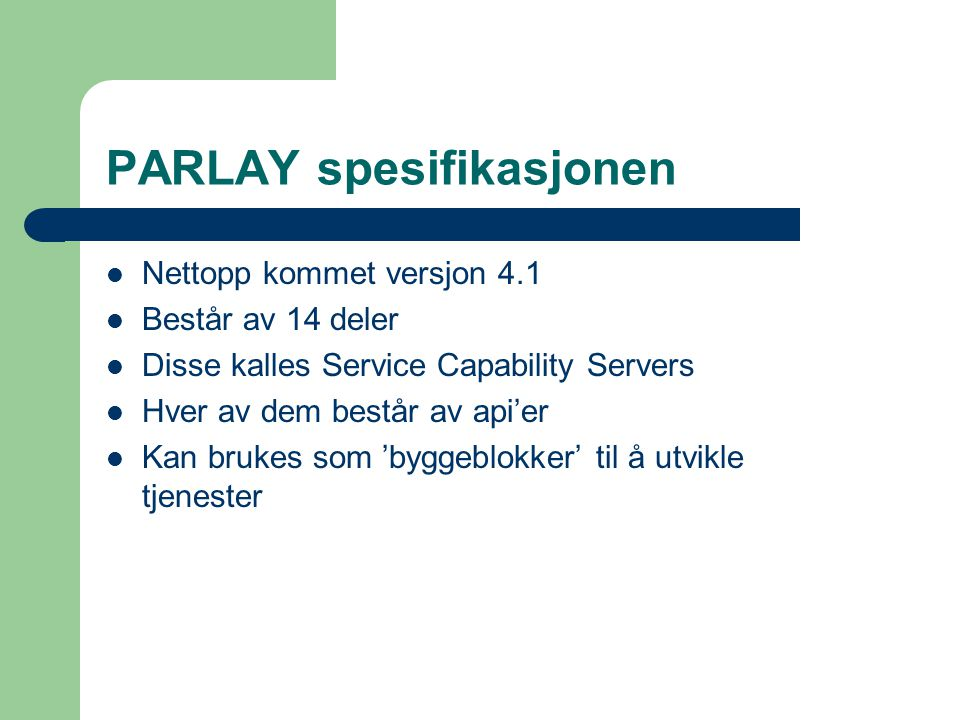 PARLAY spesifikasjonen Nettopp kommet versjon 4.1 Består av 14 deler Disse kalles Service Capability Servers Hver av dem består av api'er Kan brukes som 'byggeblokker' til å utvikle tjenester