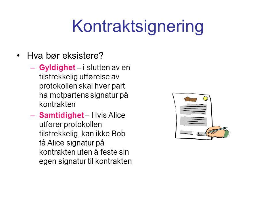 Kontraktsignering Hva oppnås med denne protokollen –Gyldighet – ved slutten av en tilstrekkelig utførelse av protokollen kan hver part verifisere motpartens signatur på kontrakten –Tilnærmet samtidighet – Hvis Alice utfører protokollen på en riktig måte, kan hun med høy sannsynlighet i hvert steg av protokoll utførelsen beregne Bobs signatur på kontrakten med tilnærmet samme beregningsarbeid som Bob bruker på å beregne Alice signatur på kontrakten Hva betyr dette i praksis: –Hvis Alice utfører protokollen kan ikke BOB få Alices signatur uten å gi fra seg sin egen signatur!