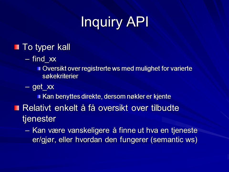 Inquiry API To typer kall –find_xx Oversikt over registrerte ws med mulighet for varierte søkekriterier –get_xx Kan benyttes direkte, dersom nøkler er kjente Relativt enkelt å få oversikt over tilbudte tjenester –Kan være vanskeligere å finne ut hva en tjeneste er/gjør, eller hvordan den fungerer (semantic ws)