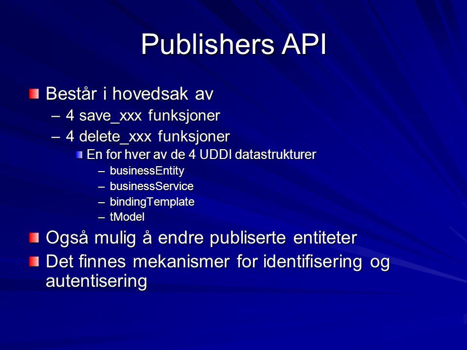 Publishers API Består i hovedsak av –4 save_xxx funksjoner –4 delete_xxx funksjoner En for hver av de 4 UDDI datastrukturer –businessEntity –businessService –bindingTemplate –tModel Også mulig å endre publiserte entiteter Det finnes mekanismer for identifisering og autentisering