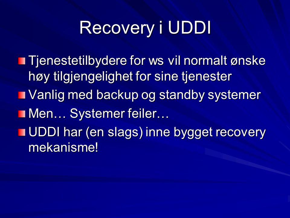 Recovery i UDDI Tjenestetilbydere for ws vil normalt ønske høy tilgjengelighet for sine tjenester Vanlig med backup og standby systemer Men… Systemer feiler… UDDI har (en slags) inne bygget recovery mekanisme!