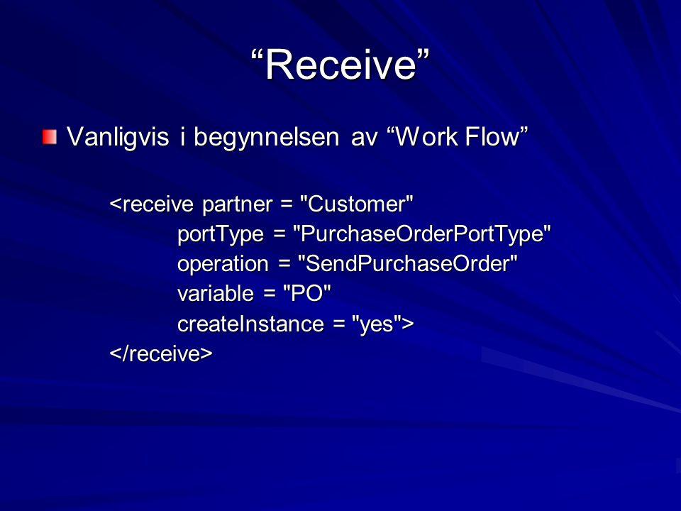 Receive Vanligvis i begynnelsen av Work Flow <receive partner = Customer portType = PurchaseOrderPortType operation = SendPurchaseOrder variable = PO createInstance = yes > </receive>