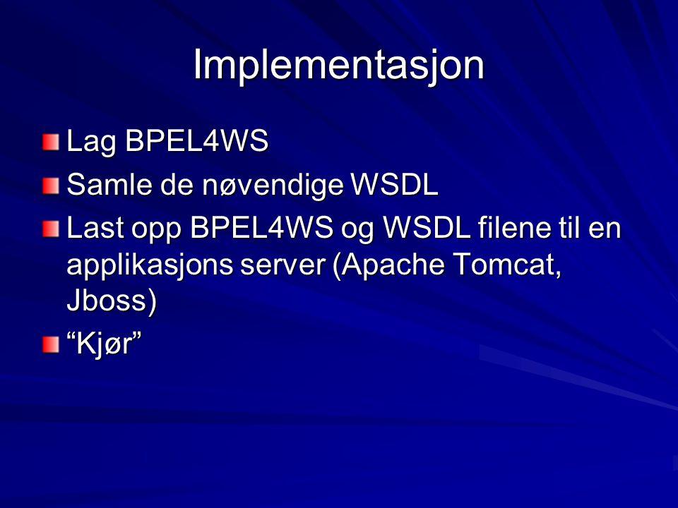 Implementasjon Lag BPEL4WS Samle de nøvendige WSDL Last opp BPEL4WS og WSDL filene til en applikasjons server (Apache Tomcat, Jboss) Kjør