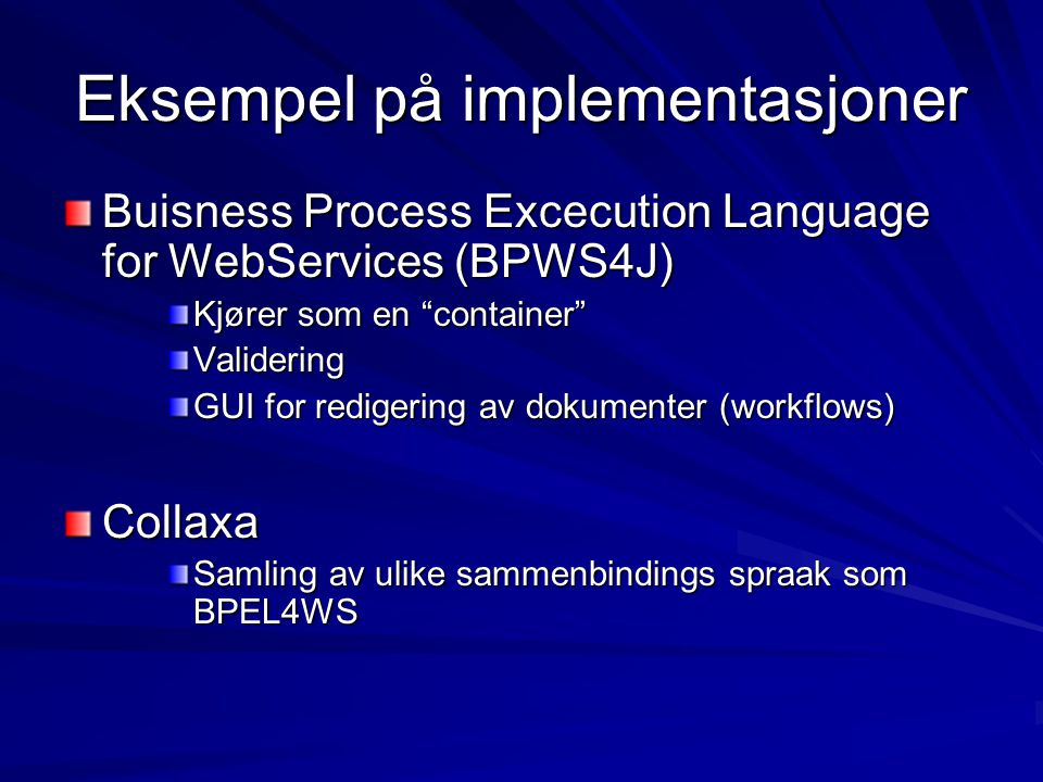 Eksempel på implementasjoner Buisness Process Excecution Language for WebServices (BPWS4J) Kjører som en container Validering GUI for redigering av dokumenter (workflows) Collaxa Samling av ulike sammenbindings spraak som BPEL4WS
