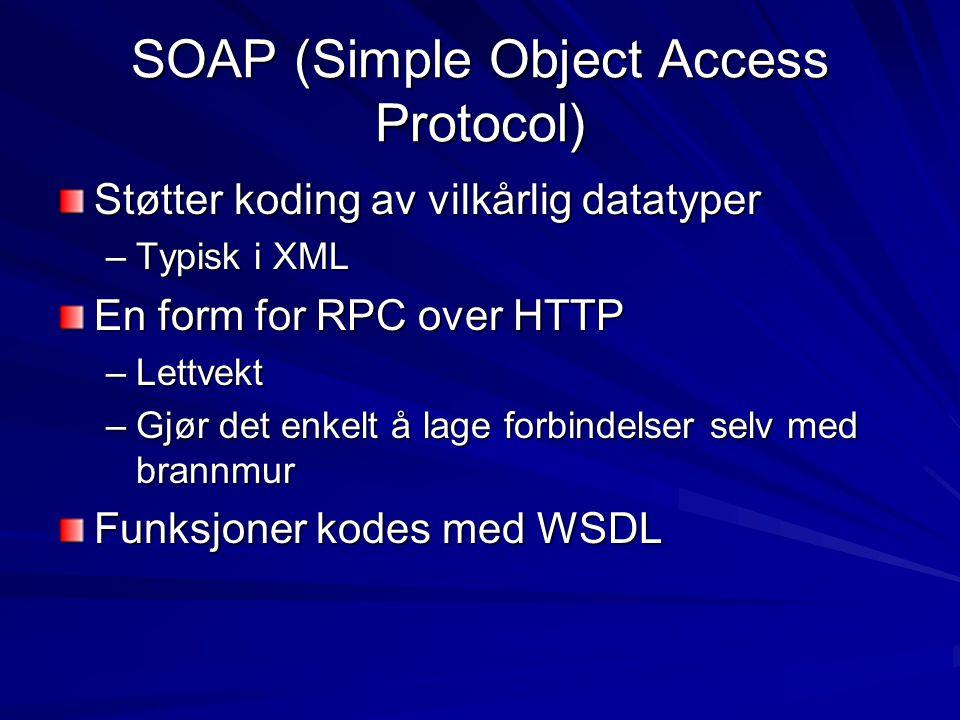 SOAP (Simple Object Access Protocol) Støtter koding av vilkårlig datatyper –Typisk i XML En form for RPC over HTTP –Lettvekt –Gjør det enkelt å lage forbindelser selv med brannmur Funksjoner kodes med WSDL