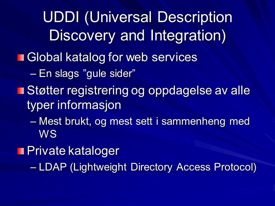 UDDI (Universal Description Discovery and Integration) Global katalog for web services –En slags gule sider Støtter registrering og oppdagelse av alle typer informasjon –Mest brukt, og mest sett i sammenheng med WS Private kataloger –LDAP (Lightweight Directory Access Protocol)