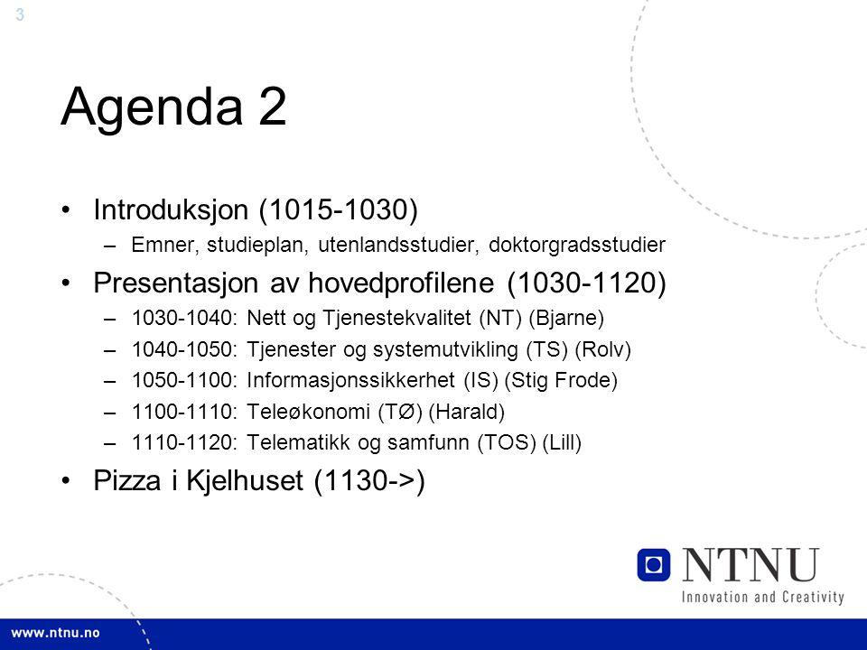 3 Agenda 2 Introduksjon (1015-1030) –Emner, studieplan, utenlandsstudier, doktorgradsstudier Presentasjon av hovedprofilene (1030-1120) –1030-1040: Nett og Tjenestekvalitet (NT) (Bjarne) –1040-1050: Tjenester og systemutvikling (TS) (Rolv) –1050-1100: Informasjonssikkerhet (IS) (Stig Frode) –1100-1110: Teleøkonomi (TØ) (Harald) –1110-1120: Telematikk og samfunn (TOS) (Lill) Pizza i Kjelhuset (1130->)