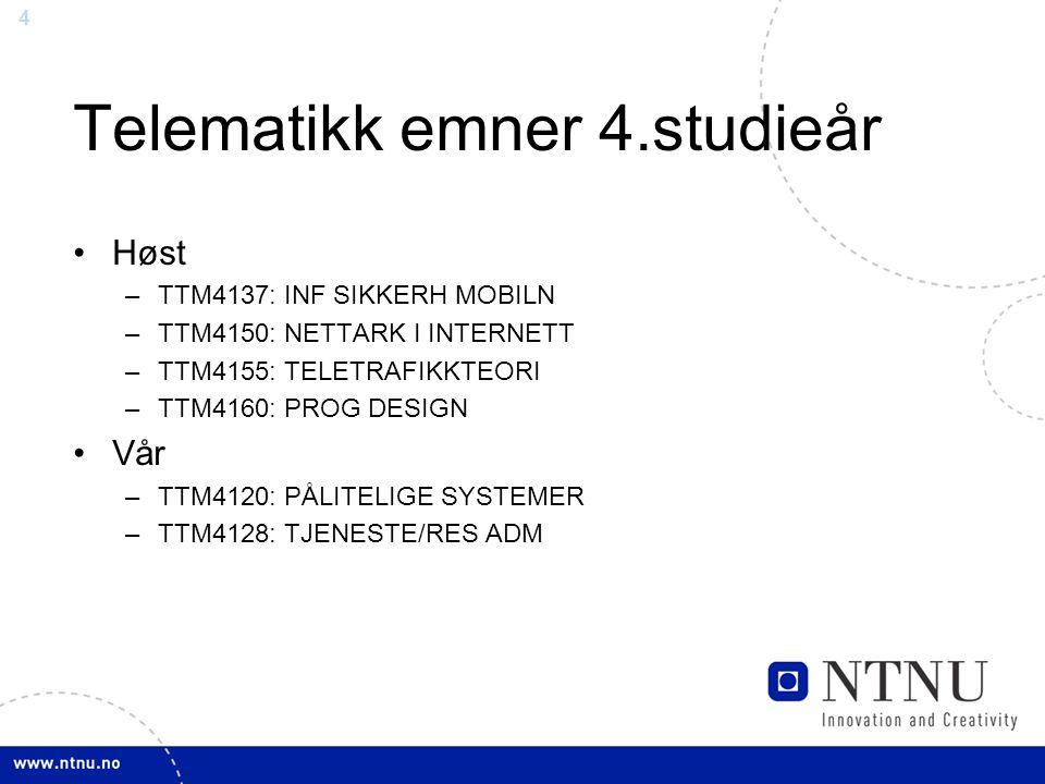 4 Telematikk emner 4.studieår Høst –TTM4137: INF SIKKERH MOBILN –TTM4150: NETTARK I INTERNETT –TTM4155: TELETRAFIKKTEORI –TTM4160: PROG DESIGN Vår –TTM4120: PÅLITELIGE SYSTEMER –TTM4128: TJENESTE/RES ADM