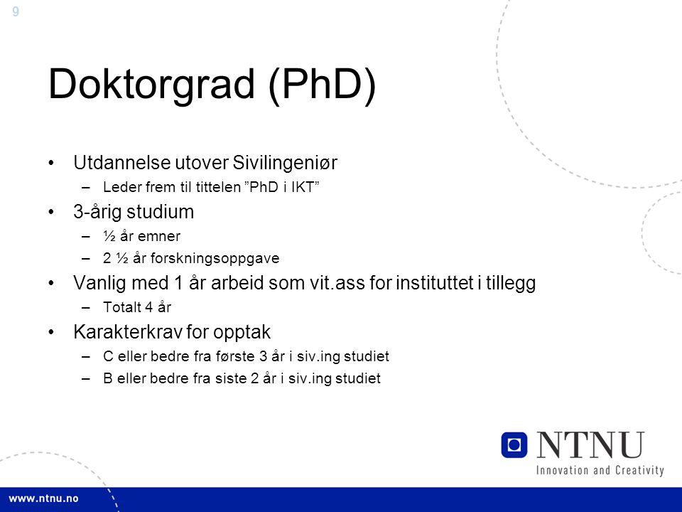 """9 Doktorgrad (PhD) Utdannelse utover Sivilingeniør –Leder frem til tittelen """"PhD i IKT"""" 3-årig studium –½ år emner –2 ½ år forskningsoppgave Vanlig me"""