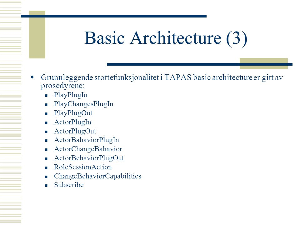 Basic Architecture (3)  Grunnleggende støttefunksjonalitet i TAPAS basic architecture er gitt av prosedyrene: PlayPlugIn PlayChangesPlugIn PlayPlugOut ActorPlugIn ActorPlugOut ActorBahaviorPlugIn ActorChangeBahavior ActorBehaviorPlugOut RoleSessionAction ChangeBehaviorCapabilities Subscribe
