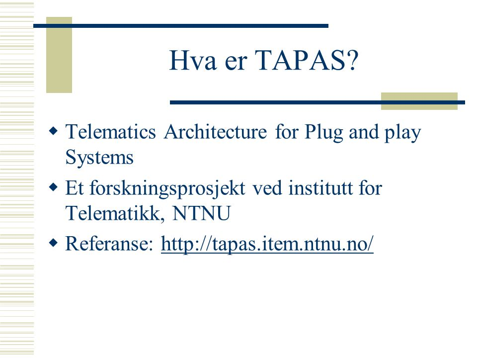 Hva er TAPAS?  Telematics Architecture for Plug and play Systems  Et forskningsprosjekt ved institutt for Telematikk, NTNU  Referanse: http://tapas