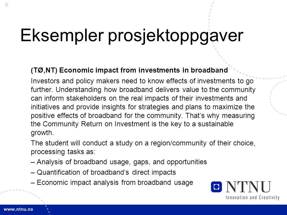 6 Eksempler prosjektoppgaver (TØ,NT) Economic impact from investments in broadband Investors and policy makers need to know effects of investments to