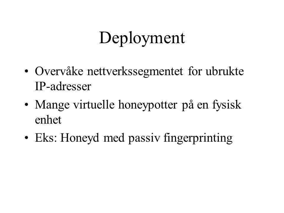 Deployment Overvåke nettverkssegmentet for ubrukte IP-adresser Mange virtuelle honeypotter på en fysisk enhet Eks: Honeyd med passiv fingerprinting