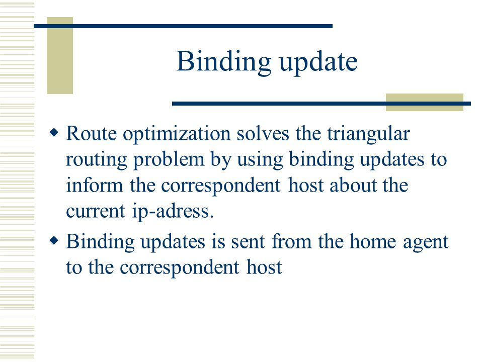 Binding update  Route optimization solves the triangular routing problem by using binding updates to inform the correspondent host about the current