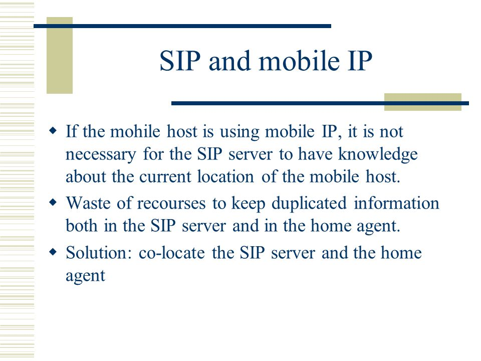 SIP and mobile IP  If the mohile host is using mobile IP, it is not necessary for the SIP server to have knowledge about the current location of the