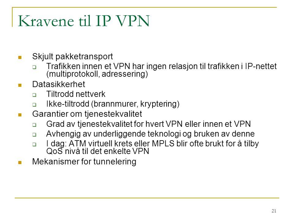 21 Kravene til IP VPN Skjult pakketransport  Trafikken innen et VPN har ingen relasjon til trafikken i IP-nettet (multiprotokoll, adressering) Datasikkerhet  Tiltrodd nettverk  Ikke-tiltrodd (brannmurer, kryptering) Garantier om tjenestekvalitet  Grad av tjenestekvalitet for hvert VPN eller innen et VPN  Avhengig av underliggende teknologi og bruken av denne  I dag: ATM virtuell krets eller MPLS blir ofte brukt for å tilby QoS nivå til det enkelte VPN Mekanismer for tunnelering