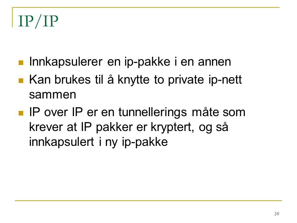 39 IP/IP Innkapsulerer en ip-pakke i en annen Kan brukes til å knytte to private ip-nett sammen IP over IP er en tunnellerings måte som krever at IP pakker er kryptert, og så innkapsulert i ny ip-pakke